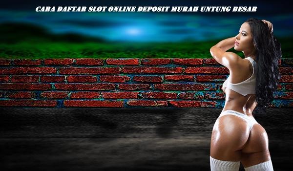 Cara Daftar Slot Online Deposit Murah Untung Besar